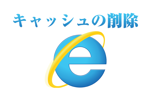 (まとめ)キャッシュのクリア方法解説(Internet Explorer編)